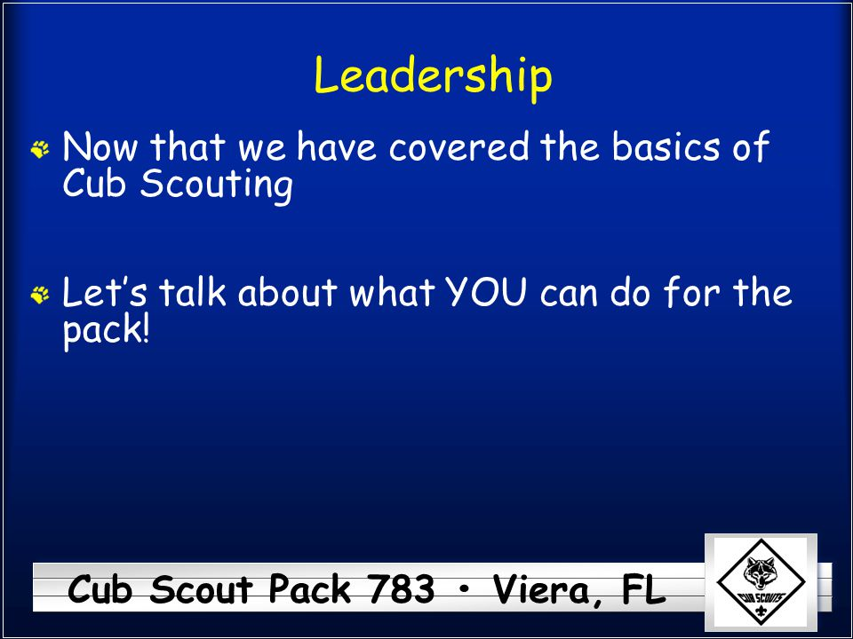 Leadership Now that we have covered the basics of Cub Scouting