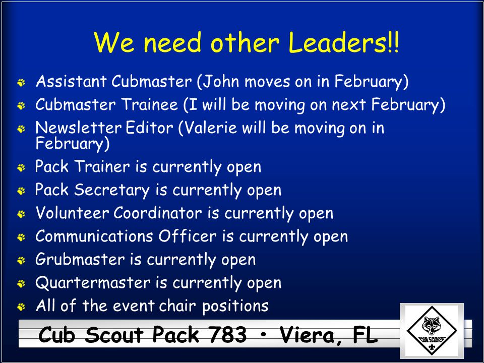 We need other Leaders!! Assistant Cubmaster (John moves on in February) Cubmaster Trainee (I will be moving on next February)