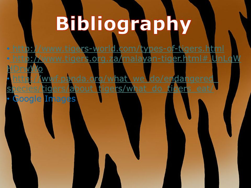 Bibliography http://www.tigers-world.com/types-of-tigers.html