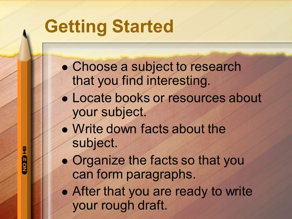 Getting Started Choose a subject to research that you find interesting. Locate books or resources about your subject.