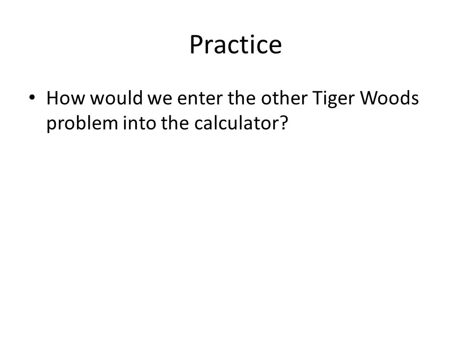 Practice How would we enter the other Tiger Woods problem into the calculator