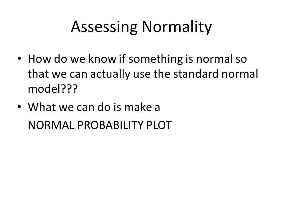 Assessing Normality How do we know if something is normal so that we can actually use the standard normal model