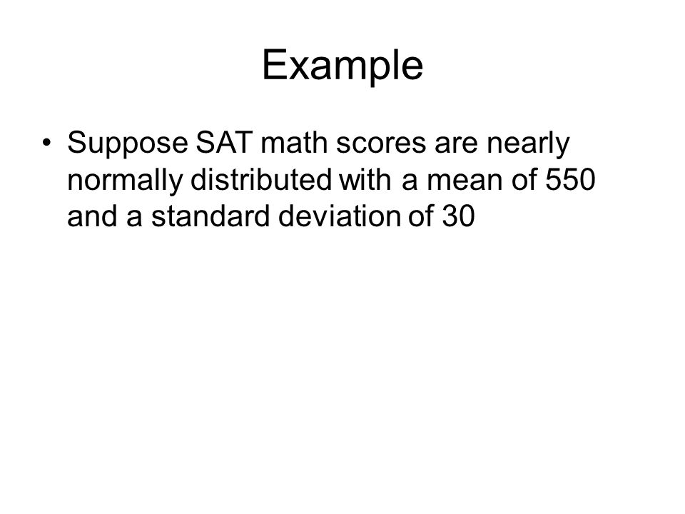Example Suppose SAT math scores are nearly normally distributed with a mean of 550 and a standard deviation of 30.