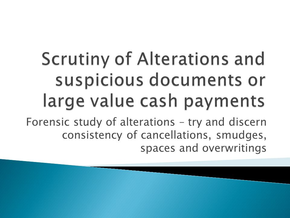 Scrutiny of Alterations and suspicious documents or large value cash payments