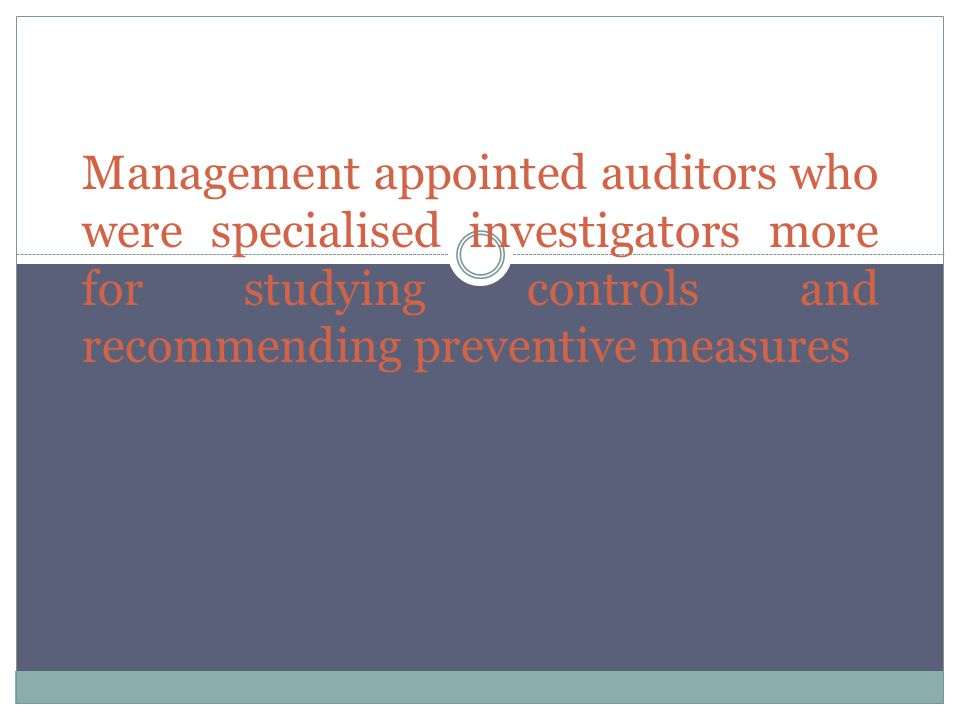 Management appointed auditors who were specialised investigators more for studying controls and recommending preventive measures