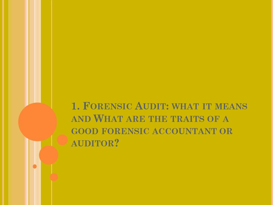 1. Forensic Audit: what it means and What are the traits of a good forensic accountant or auditor