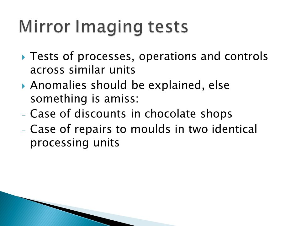 Mirror Imaging tests Tests of processes, operations and controls across similar units. Anomalies should be explained, else something is amiss: