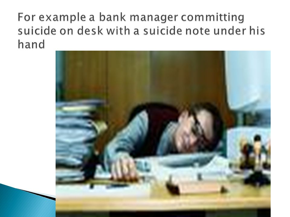For example a bank manager committing suicide on desk with a suicide note under his hand
