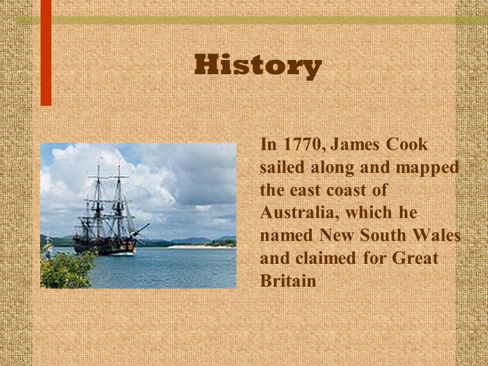 History In 1770, James Cook sailed along and mapped the east coast of Australia, which he named New South Wales and claimed for Great Britain.