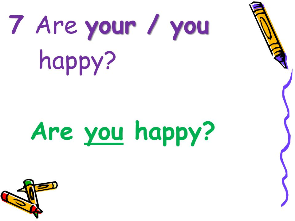 7 Are your / you happy Are you happy
