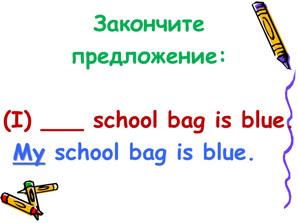 Закончите предложение: (I) ___ school bag is blue. My school bag is blue.