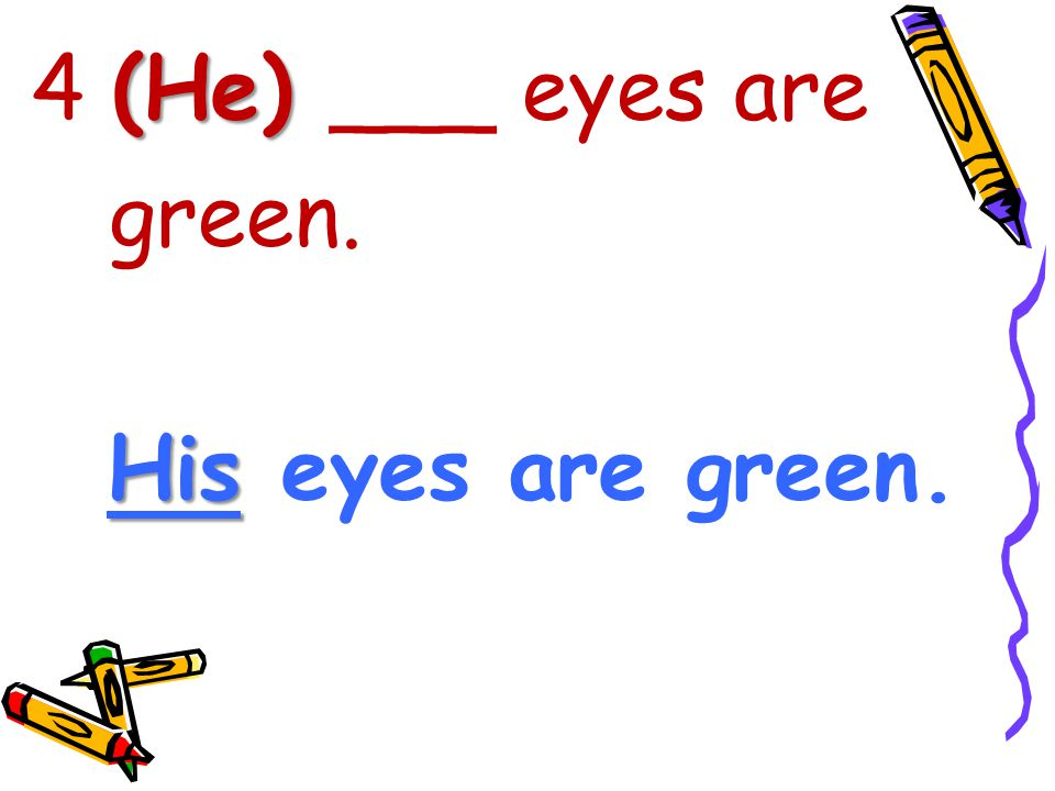 4 (He) ___ eyes are green. His eyes are green.