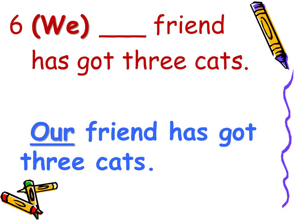 6 (We) ___ friend has got three cats. Our friend has got three cats.