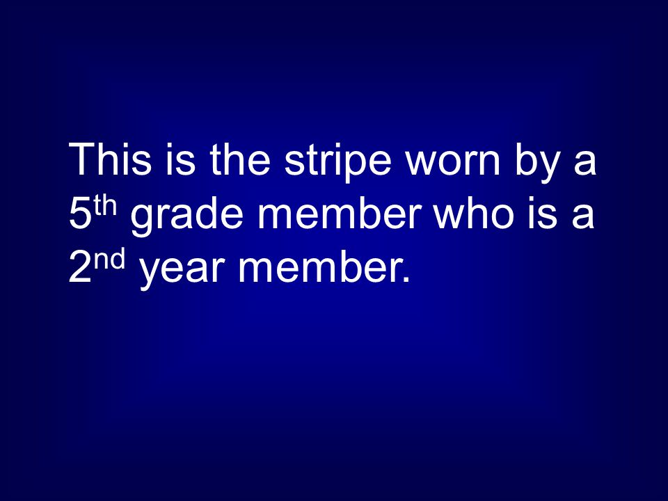 This is the stripe worn by a 5th grade member who is a 2nd year member.