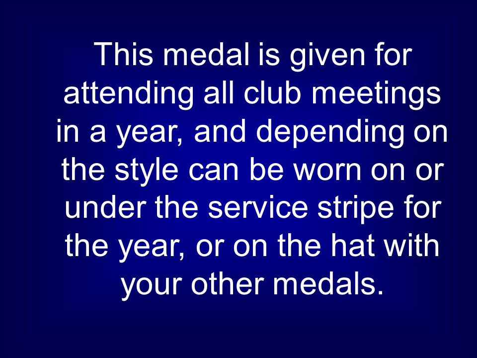 This medal is given for attending all club meetings in a year, and depending on the style can be worn on or under the service stripe for the year, or on the hat with your other medals.