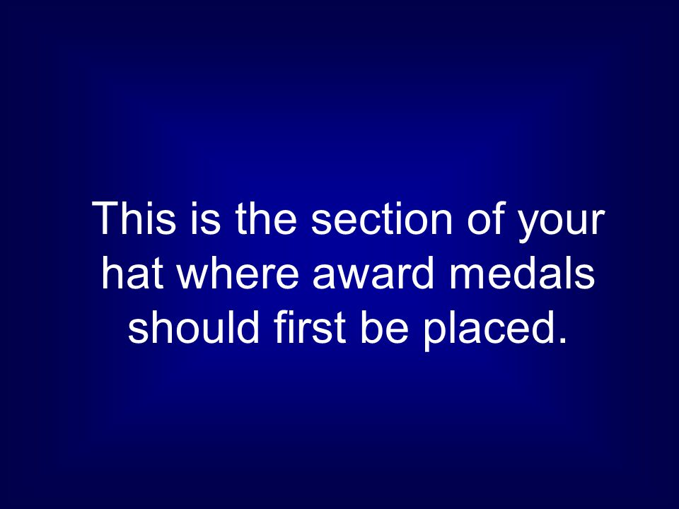 This is the section of your hat where award medals should first be placed.