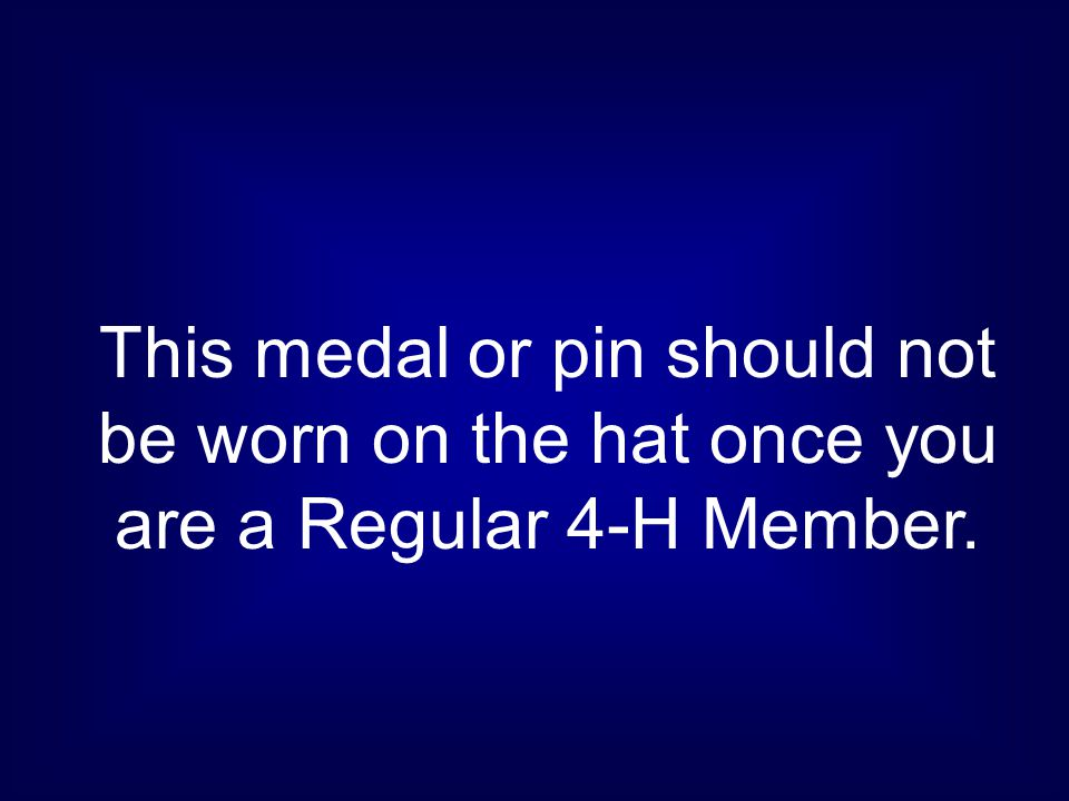 This medal or pin should not be worn on the hat once you are a Regular 4-H Member.