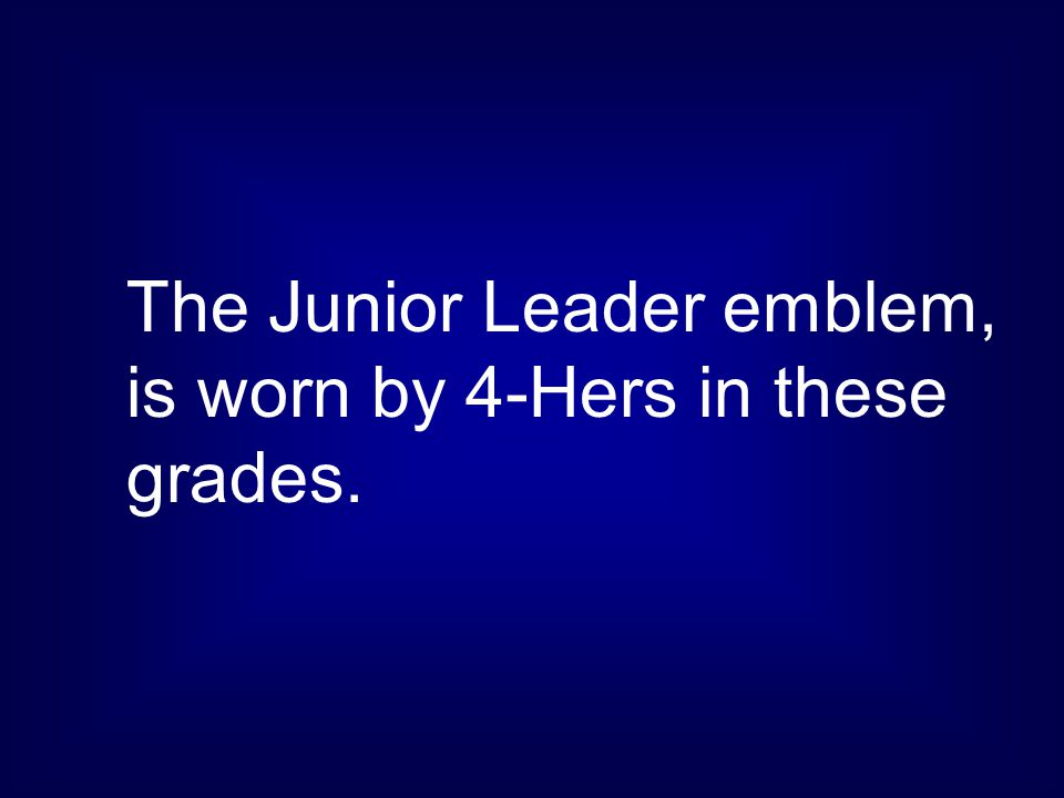 The Junior Leader emblem, is worn by 4-Hers in these grades.