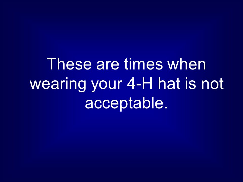 These are times when wearing your 4-H hat is not acceptable.