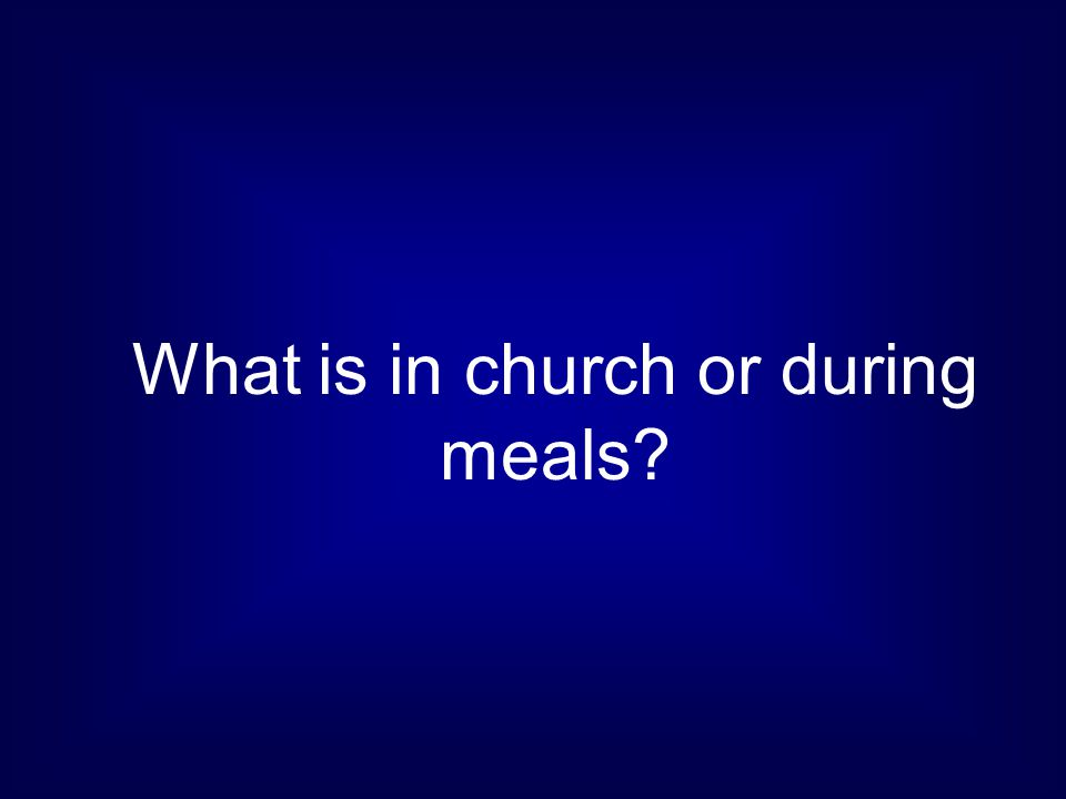 What is in church or during meals