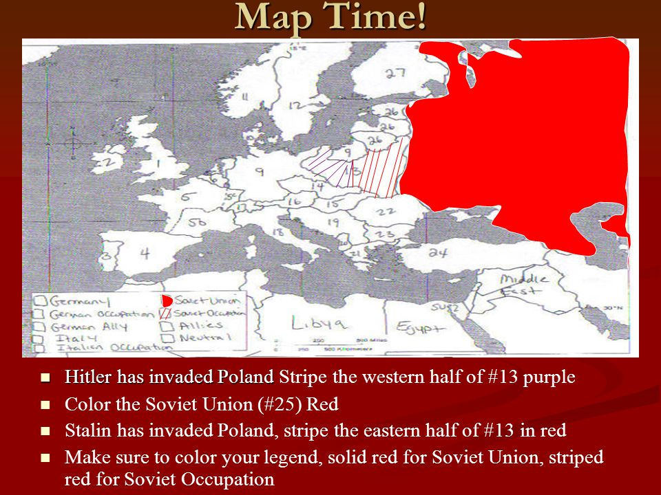 Map Time! Hitler has invaded Poland Stripe the western half of #13 purple. Color the Soviet Union (#25) Red.