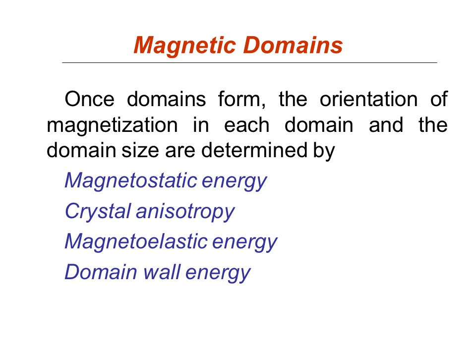Magnetic Domains Once domains form, the orientation of magnetization in each domain and the domain size are determined by.