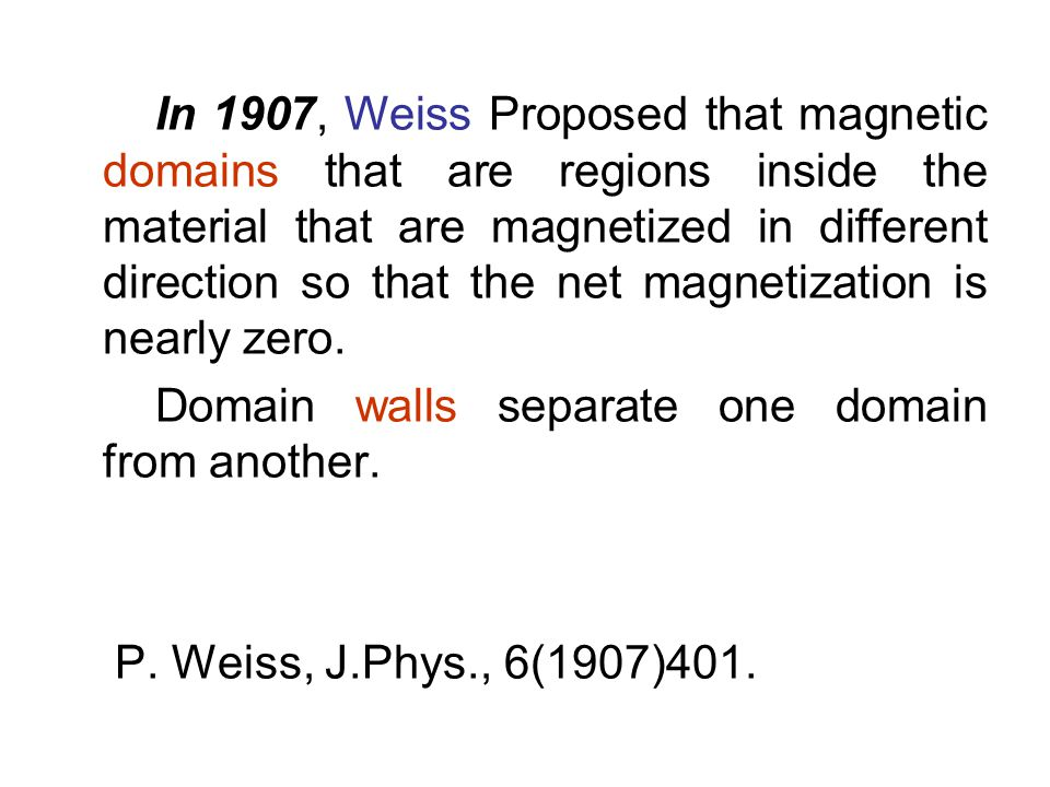 In 1907, Weiss Proposed that magnetic domains that are regions inside the material that are magnetized in different direction so that the net magnetization is nearly zero.