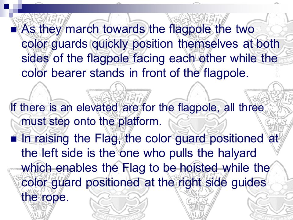 As they march towards the flagpole the two color guards quickly position themselves at both sides of the flagpole facing each other while the color bearer stands in front of the flagpole.