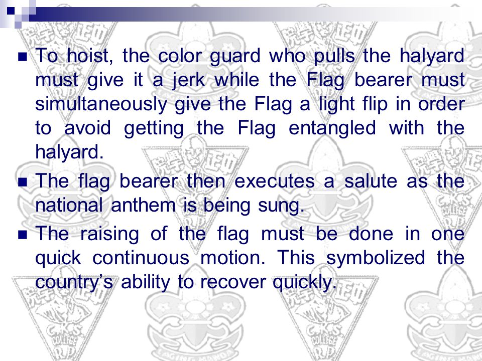 To hoist, the color guard who pulls the halyard must give it a jerk while the Flag bearer must simultaneously give the Flag a light flip in order to avoid getting the Flag entangled with the halyard.