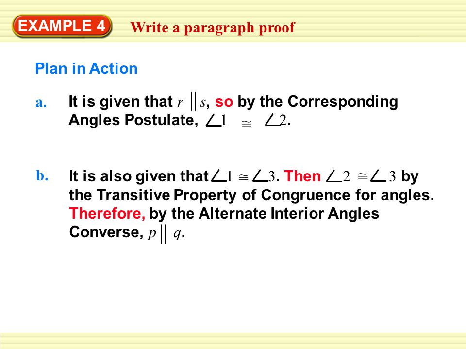 EXAMPLE 4 Write a paragraph proof. Plan in Action. a. It is given that r s, so by the Corresponding Angles Postulate, 1 2.