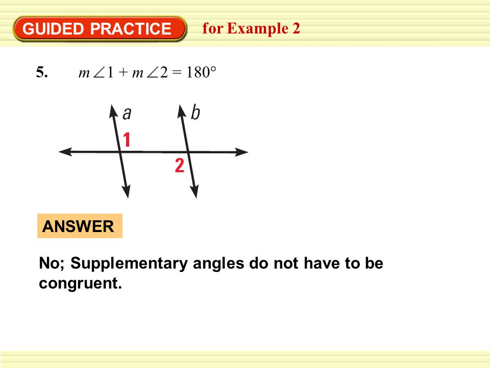 GUIDED PRACTICE for Example 2. m 1 + m 2 = 180° No; Supplementary angles do not have to be congruent.