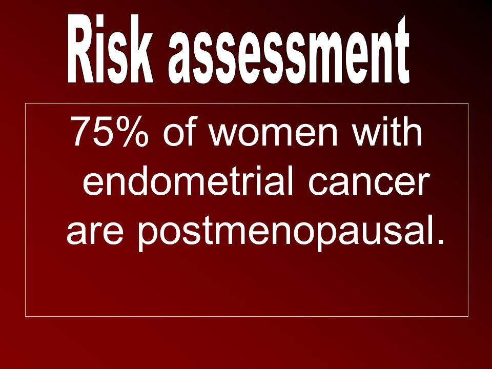 75% of women with endometrial cancer are postmenopausal.