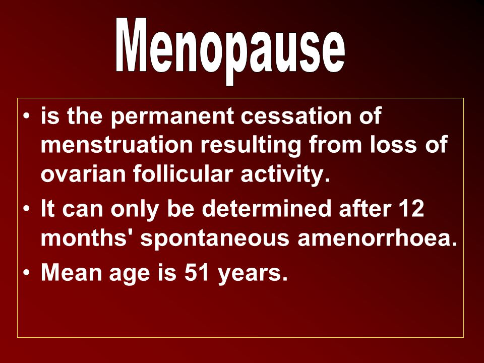 Menopause is the permanent cessation of menstruation resulting from loss of ovarian follicular activity.