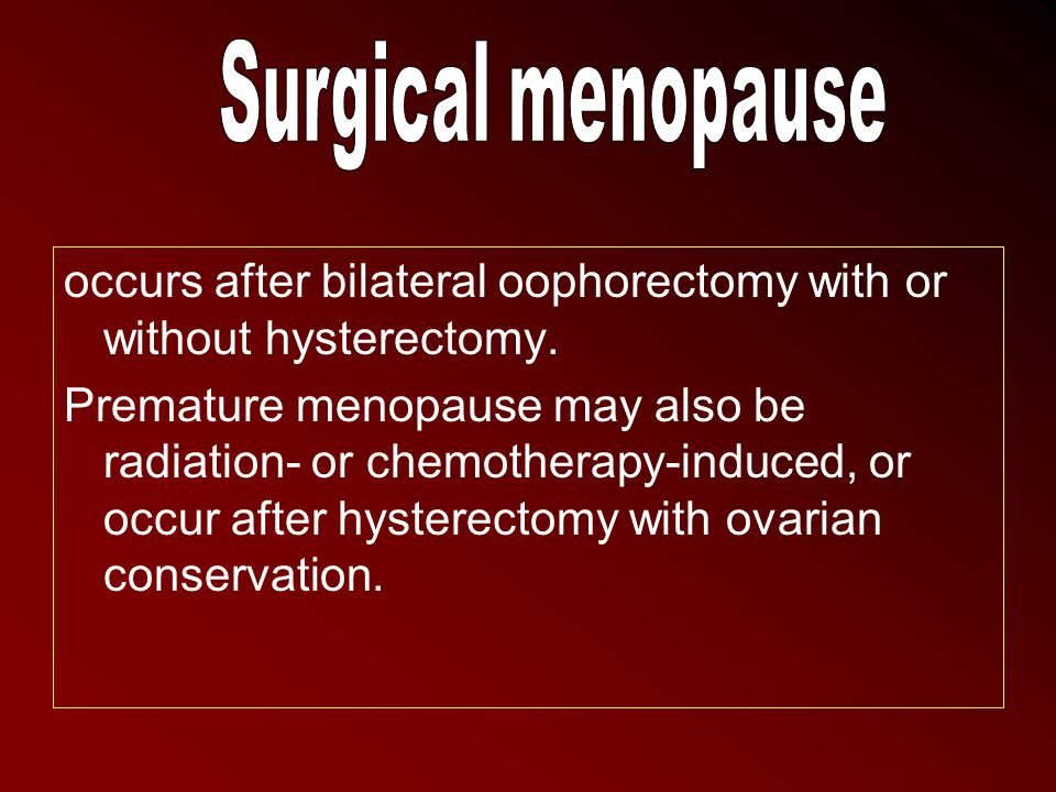 Surgical menopause occurs after bilateral oophorectomy with or without hysterectomy.
