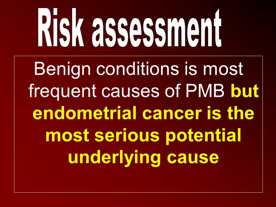 Risk assessment Benign conditions is most frequent causes of PMB but endometrial cancer is the most serious potential underlying cause.
