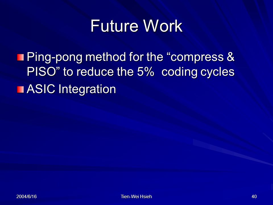 Future Work Ping-pong method for the compress & PISO to reduce the 5% coding cycles. ASIC Integration.
