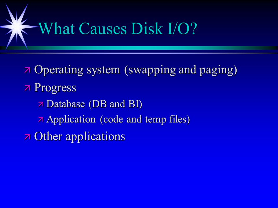 What Causes Disk I/O Operating system (swapping and paging) Progress