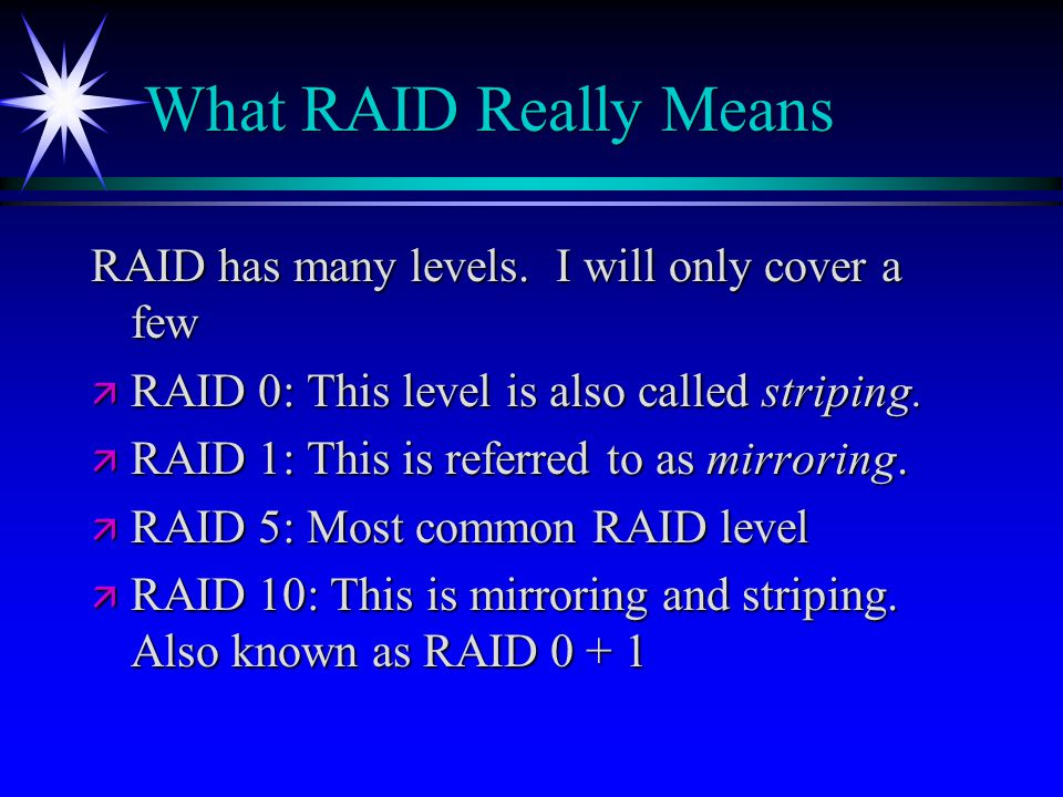 What RAID Really Means RAID has many levels. I will only cover a few