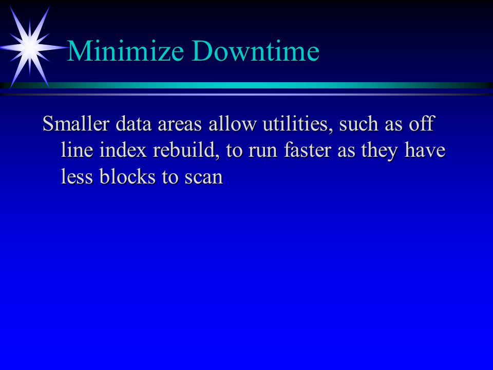 Minimize Downtime Smaller data areas allow utilities, such as off line index rebuild, to run faster as they have less blocks to scan.