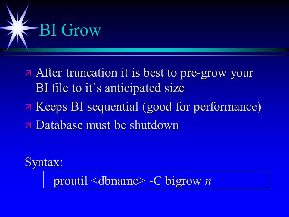 BI Grow After truncation it is best to pre-grow your BI file to it's anticipated size. Keeps BI sequential (good for performance)