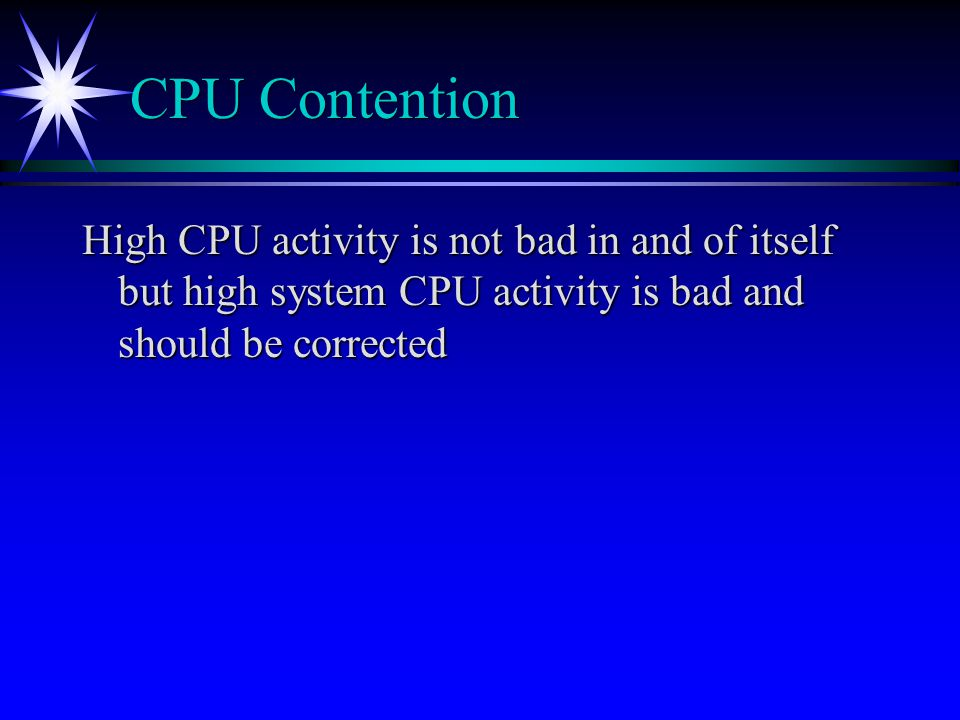 CPU Contention High CPU activity is not bad in and of itself but high system CPU activity is bad and should be corrected.