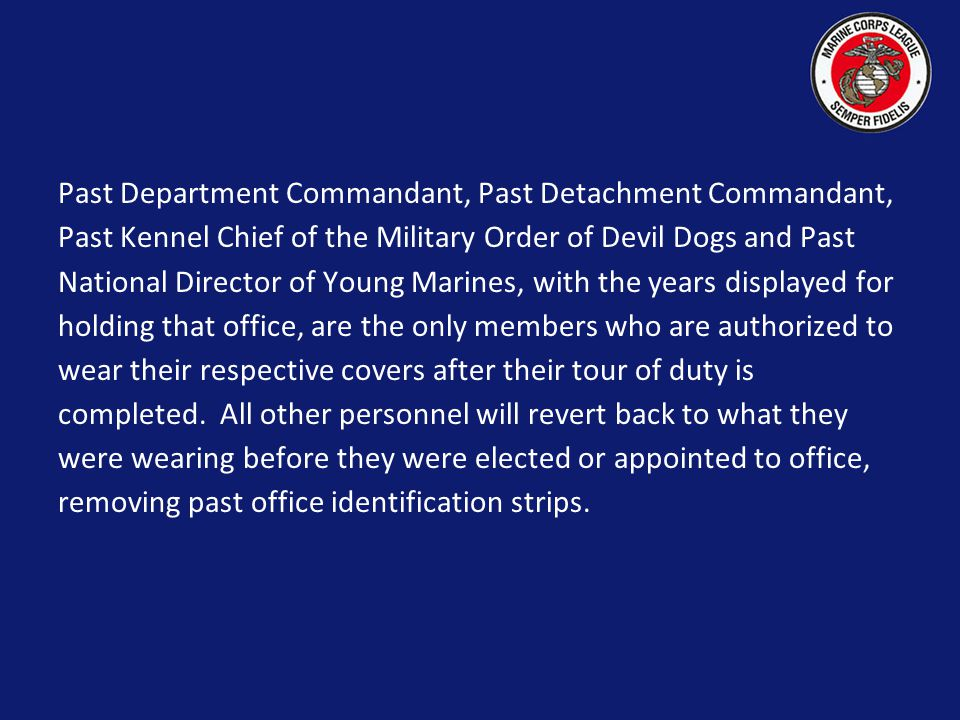 Past Department Commandant, Past Detachment Commandant, Past Kennel Chief of the Military Order of Devil Dogs and Past National Director of Young Marines, with the years displayed for holding that office, are the only members who are authorized to wear their respective covers after their tour of duty is completed.