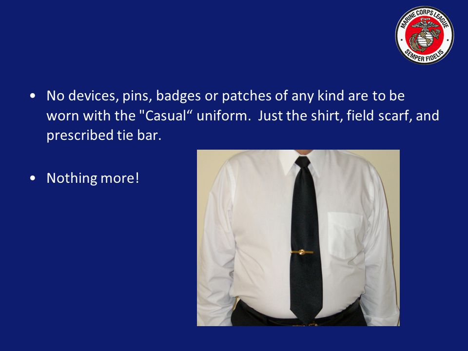 No devices, pins, badges or patches of any kind are to be worn with the Casual uniform. Just the shirt, field scarf, and prescribed tie bar.