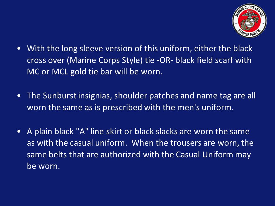With the long sleeve version of this uniform, either the black cross over (Marine Corps Style) tie -OR- black field scarf with MC or MCL gold tie bar will be worn.