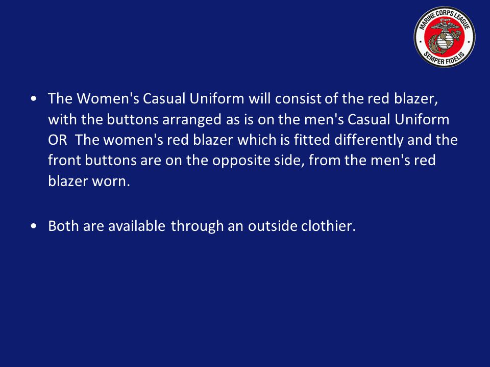 The Women s Casual Uniform will consist of the red blazer, with the buttons arranged as is on the men s Casual Uniform OR The women s red blazer which is fitted differently and the front buttons are on the opposite side, from the men s red blazer worn.