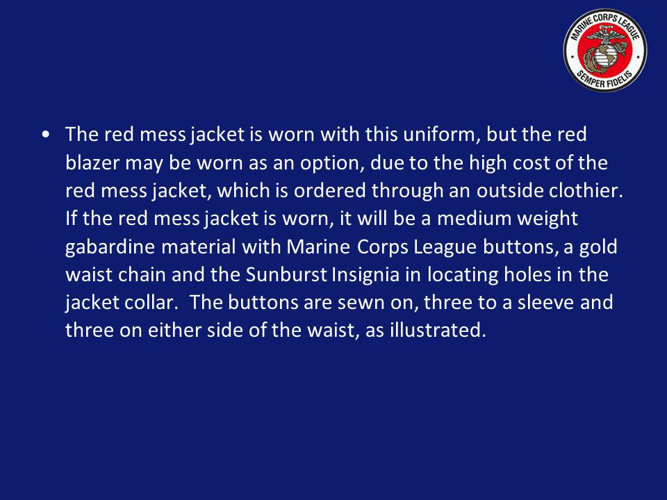 The red mess jacket is worn with this uniform, but the red blazer may be worn as an option, due to the high cost of the red mess jacket, which is ordered through an outside clothier.