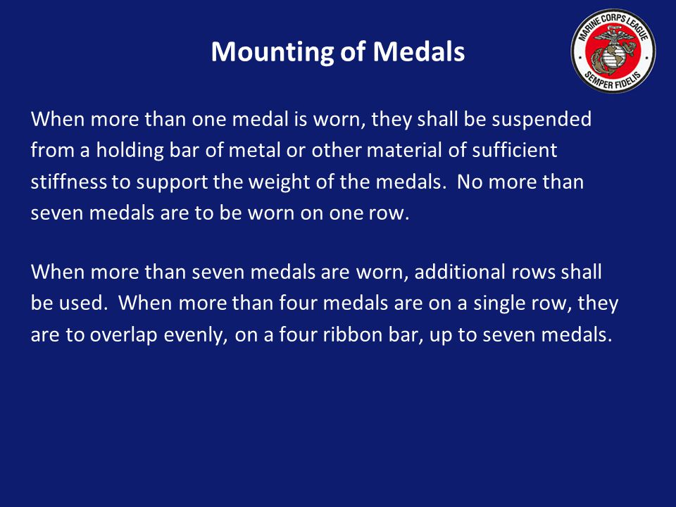 Mounting of Medals When more than one medal is worn, they shall be suspended. from a holding bar of metal or other material of sufficient.