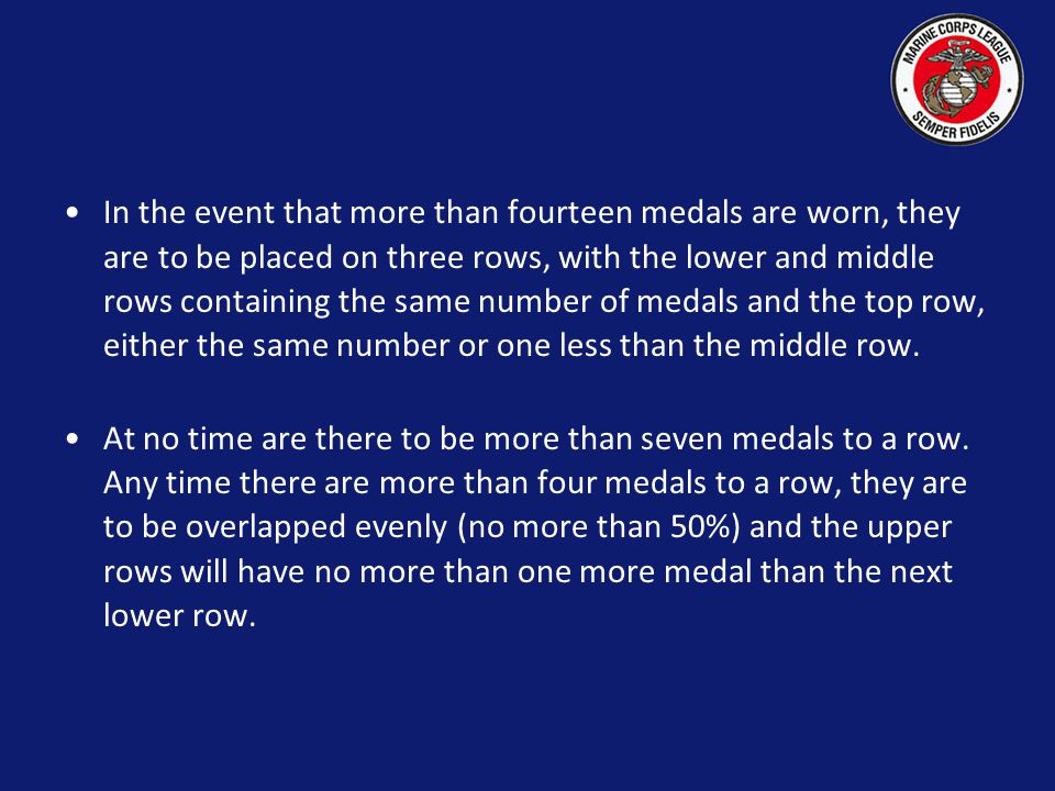 In the event that more than fourteen medals are worn, they are to be placed on three rows, with the lower and middle rows containing the same number of medals and the top row, either the same number or one less than the middle row.