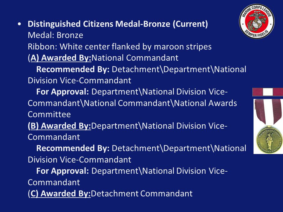 Distinguished Citizens Medal-Bronze (Current) Medal: Bronze Ribbon: White center flanked by maroon stripes (A) Awarded By:National Commandant Recommended By: Detachment\Department\National Division Vice-Commandant For Approval: Department\National Division Vice-Commandant\National Commandant\National Awards Committee (B) Awarded By:Department\National Division Vice-Commandant Recommended By: Detachment\Department\National Division Vice-Commandant For Approval: Department\National Division Vice-Commandant (C) Awarded By:Detachment Commandant