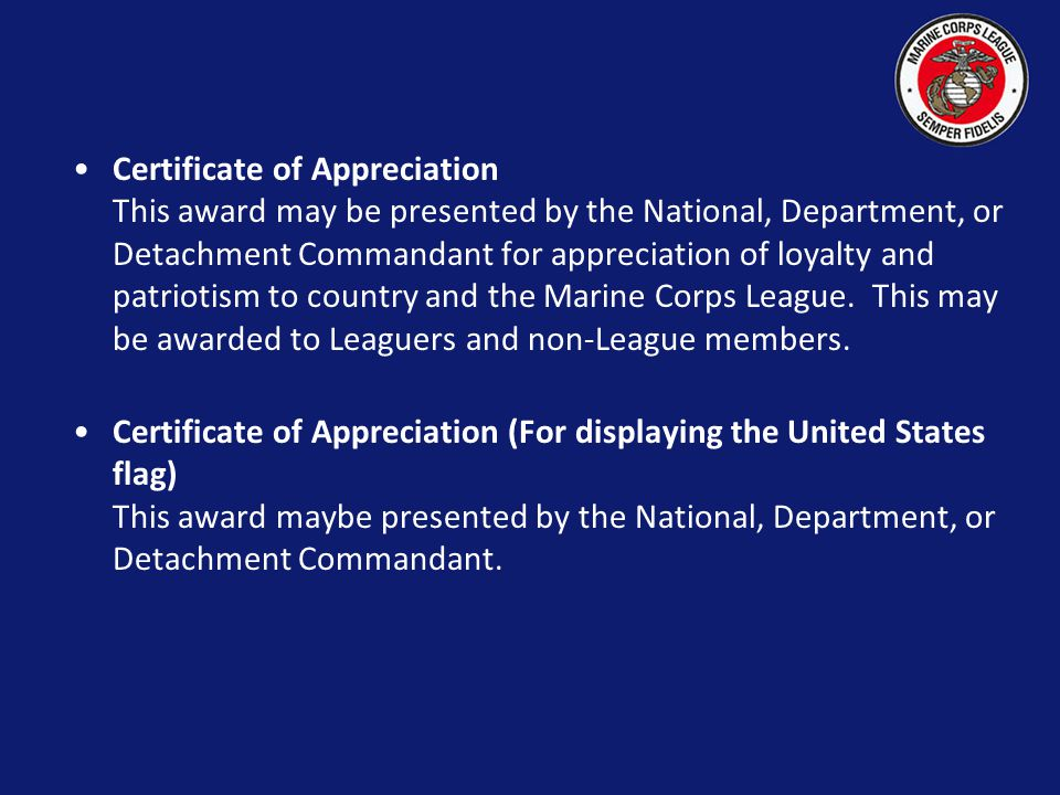 Certificate of Appreciation This award may be presented by the National, Department, or Detachment Commandant for appreciation of loyalty and patriotism to country and the Marine Corps League. This may be awarded to Leaguers and non-League members.